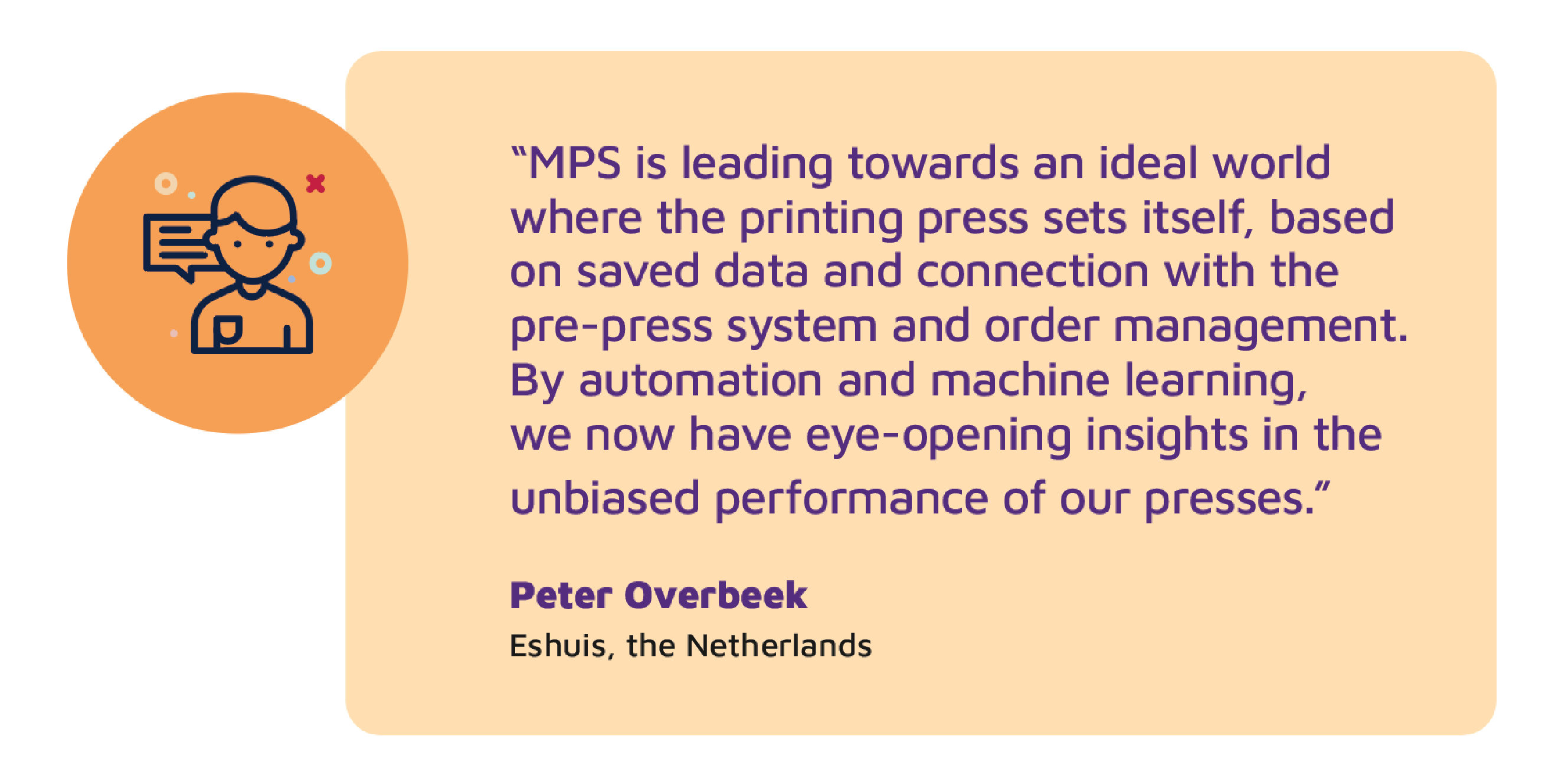 """""""MPS is leading towards an ideal world where the printing press sets itself, based on saved data and connection with the pre-press system and order management. By automation and machine learning, we now have eye-opening insights in the unbiased performance of our presses."""" Peter Overbeek, Eshuis, the Netherlands"""